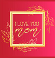 i love you mom text design in realistic gold frame vector image