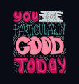 you look particularly good today vector image vector image