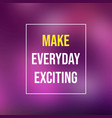 make every day exciting life quote with modern vector image vector image
