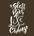 a glass of beer and life will change hand drawn vector image vector image