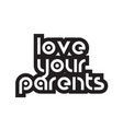 bold text love your parents inspiring quotes text vector image