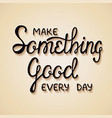 make something good every day vector image vector image