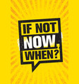 if not now when inspiring creative motivation vector image vector image