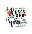 in a field roses she is wildflower quote vector image