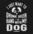 i just want drink beer with dog pet animal lover