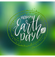 happy earth day hand lettering on blurred vector image