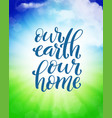 our earth our home template for poster with vector image vector image