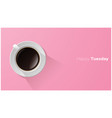 happy tuesday with top view of a cup of coffee vector image