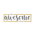 handwritten lettering of be awesome today vector image vector image
