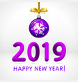violet christmas ball by 2019 happy new year vector image vector image