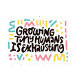growing tiny human is exhausting black lettering vector image vector image