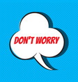 comic speech bubble with phrase don t worry vector image vector image