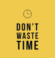 do not waste time motivational poster vector image vector image