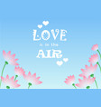 love is in the air with flowers vector image vector image