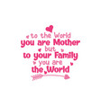 to world you are mother but your family vector image