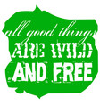 all good things are wild and free vector image