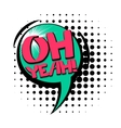 Comic text speech bubble oh yeah vector image vector image