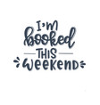 i am booked this weekend hand drawn typography vector image