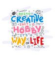 being creative is not a hobby it is a way of life vector image vector image