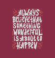 always believe that something wonderful is happen vector image vector image
