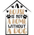 a house is not a home without a dog hand drawn vector image vector image
