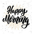 happy morning hand drawn motivation lettering vector image vector image