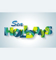sea holidays banner happy vacation card enjoy the vector image