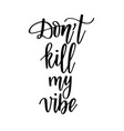 dont kill my vibe funny saying motivational vector image