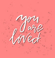 you are loved - inspirational valentines day vector image vector image
