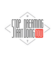 Stop dreaming Start Doing Wise saying vector image