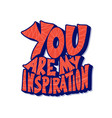 you are my inspiration quote text vector image vector image