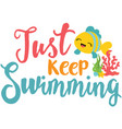 just keep swimming phrase vector image vector image