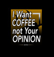 i want coffee not your opinion coffee quote and vector image