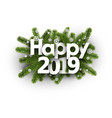 happy 2019 background with fir branches and vector image vector image
