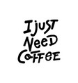 i just need coffee vector image