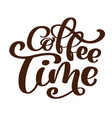 phrase coffee time hand drawn lettering on the vector image