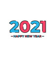 2021 new year happy new year 2021 new year happy vector image vector image