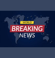 breaking news background world news banner on vector image