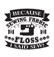 sewing quote and saying because sewing fabric vector image