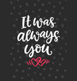 it was always you hand drawn brush lettering vector image