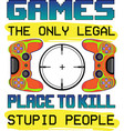 games only legal placeto kill stupid people vector image vector image