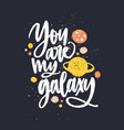 you are my galaxy hand drawn lettering vector image