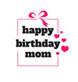 happy birthday mom a lovely birthday greeting vector image