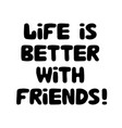 life is better with friends cute hand drawn vector image vector image