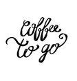 hand drawn coffee to go sign typography vector image