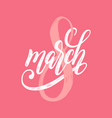 8 march handwritten lettering for greeting vector image