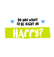 do you want to be right or happy original quote vector image vector image
