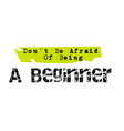 don t be afraid of being a beginner original quote vector image vector image