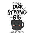 i like a dark strong and big cup coffee vector image vector image