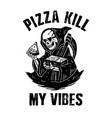 pizza kill my vibes vector image vector image
